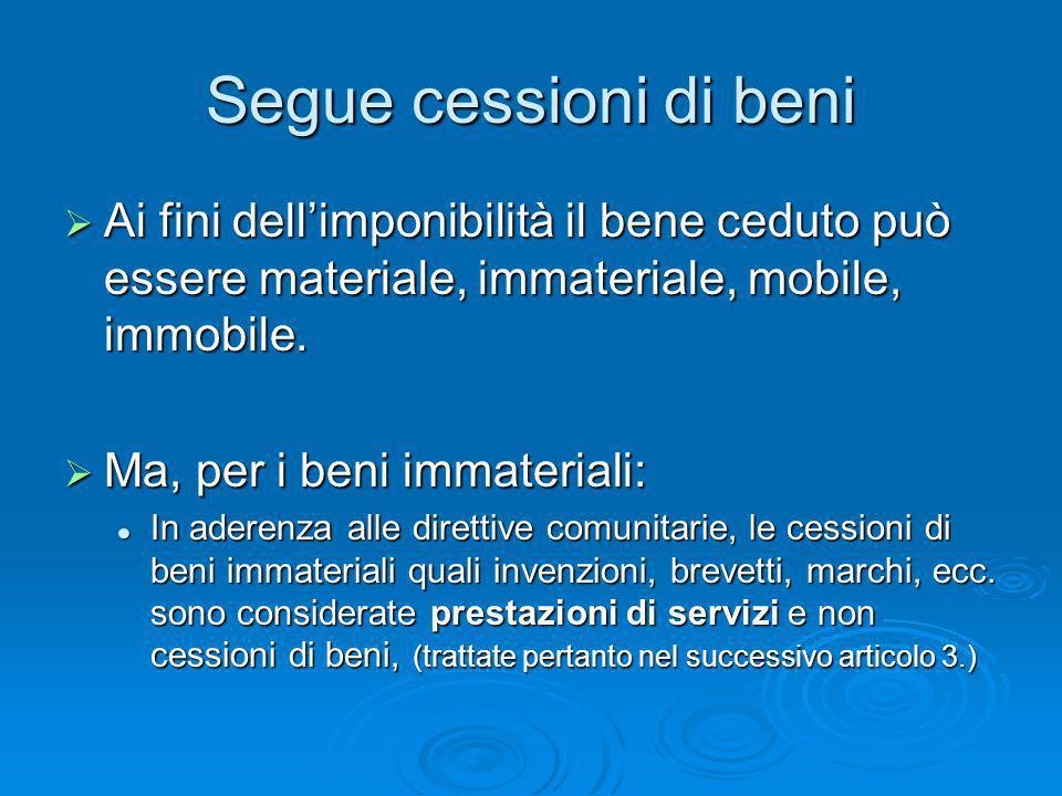 Segue cessioni di beni Ai fini dell'imponibilità il bene ceduto può essere materiale, immateriale, mobile, immobile.