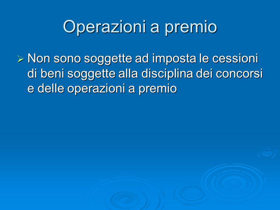 Operazioni a premio Non sono soggette ad imposta le cessioni di beni soggette alla disciplina dei concorsi e delle operazioni a premio.