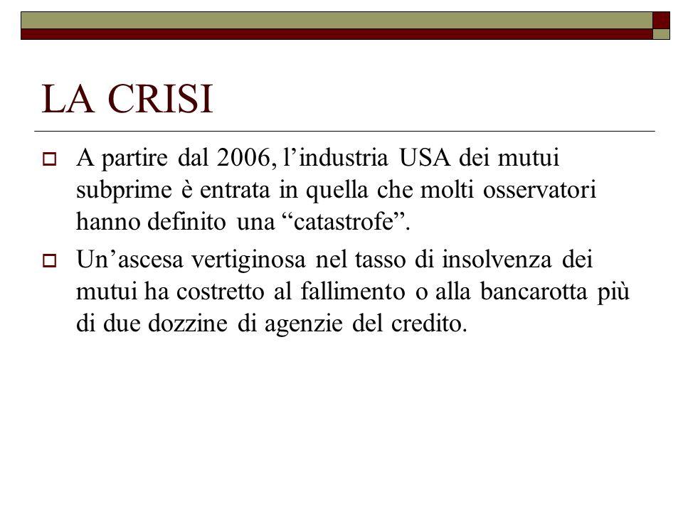 LA CRISI A partire dal 2006, l'industria USA dei mutui subprime è entrata in quella che molti osservatori hanno definito una catastrofe .