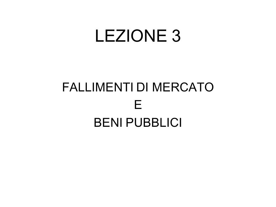 LEZIONE 3 FALLIMENTI DI MERCATO E BENI PUBBLICI