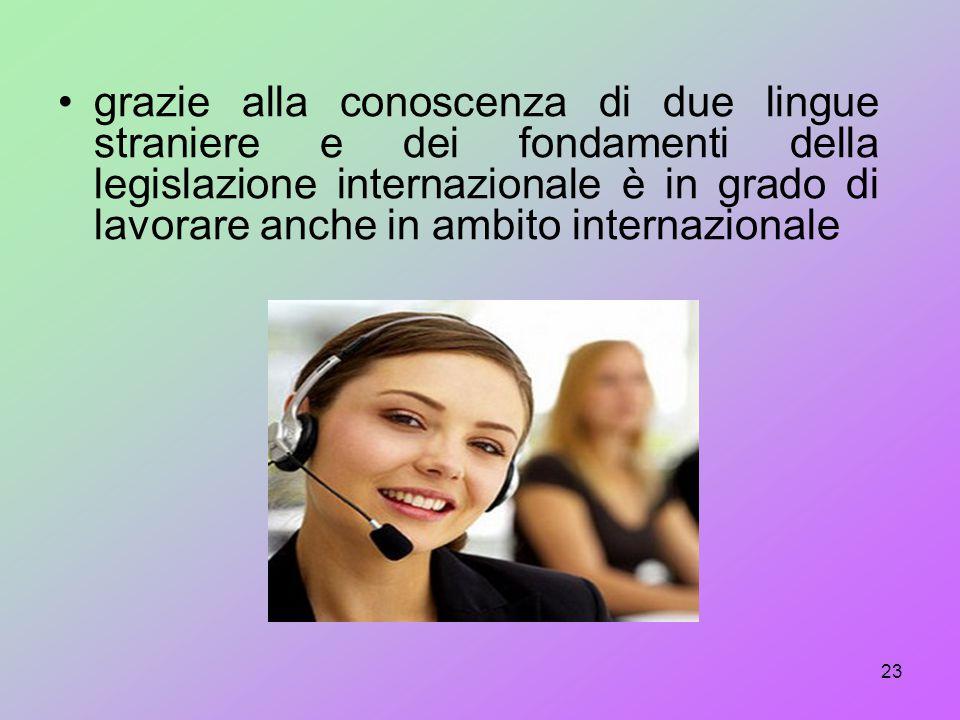 grazie alla conoscenza di due lingue straniere e dei fondamenti della legislazione internazionale è in grado di lavorare anche in ambito internazionale