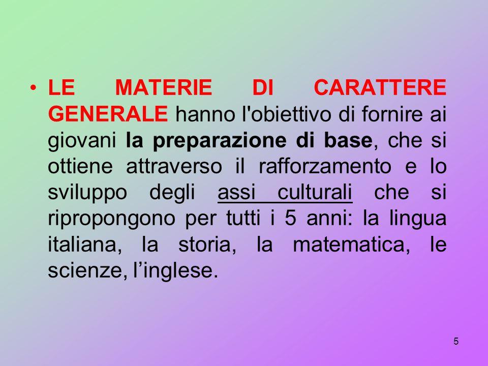LE MATERIE DI CARATTERE GENERALE hanno l obiettivo di fornire ai giovani la preparazione di base, che si ottiene attraverso il rafforzamento e lo sviluppo degli assi culturali che si ripropongono per tutti i 5 anni: la lingua italiana, la storia, la matematica, le scienze, l'inglese.