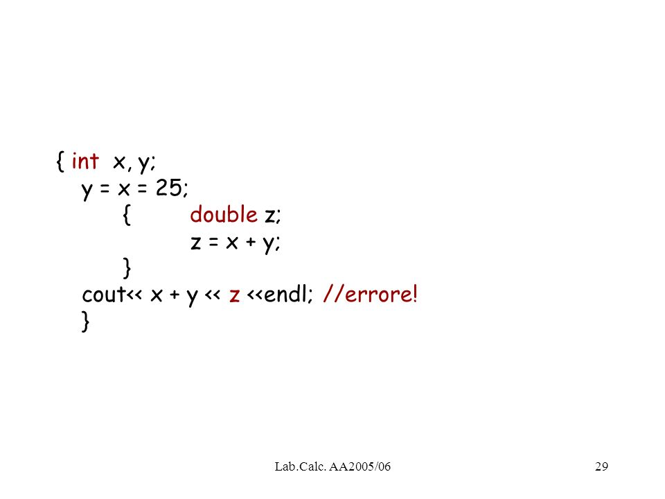 { int x, y; y = x = 25;. {. double z;. z = x + y;