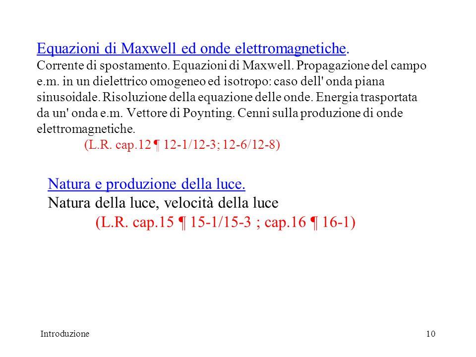 Equazioni di Maxwell ed onde elettromagnetiche. Corrente di spostamento. Equazioni di Maxwell. Propagazione del campo e.m. in un dielettrico omogeneo ed isotropo: caso dell onda piana sinusoidale. Risoluzione della equazione delle onde. Energia trasportata da un onda e.m. Vettore di Poynting. Cenni sulla produzione di onde elettromagnetiche. (L.R. cap.12 ¶ 12-1/12-3; 12-6/12-8)