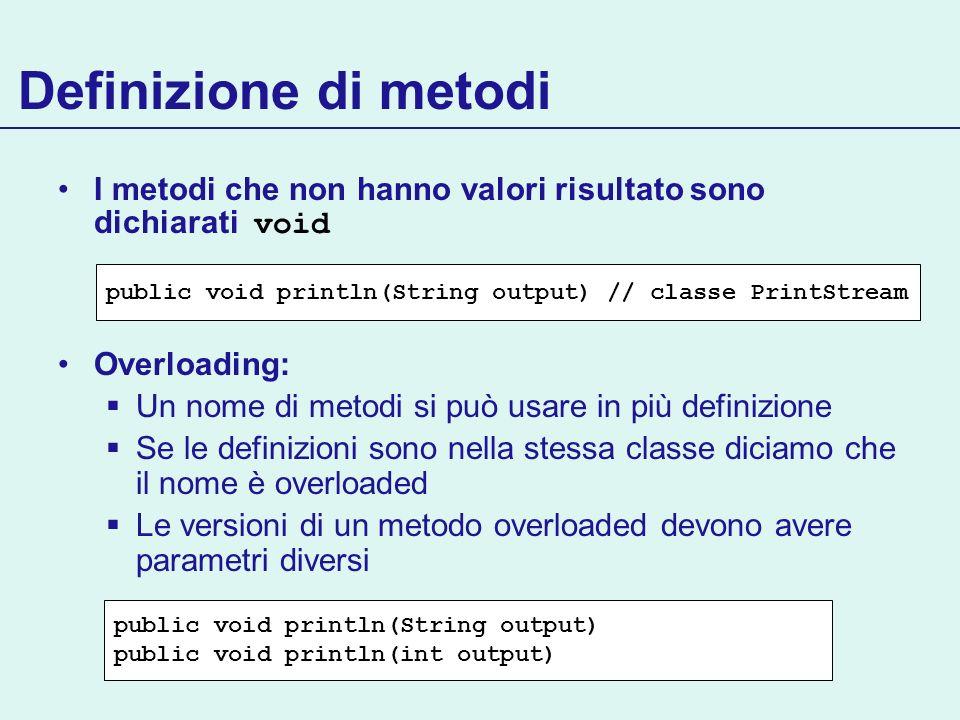 Definizione di metodi I metodi che non hanno valori risultato sono dichiarati void. Overloading: Un nome di metodi si può usare in più definizione.