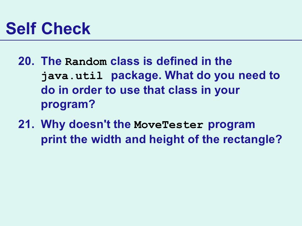 Self Check The Random class is defined in the java.util package. What do you need to do in order to use that class in your program