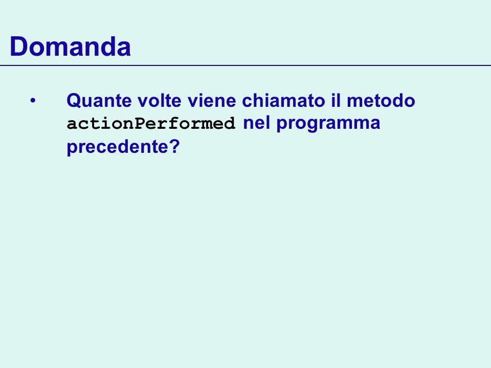 Domanda Quante volte viene chiamato il metodo actionPerformed nel programma precedente
