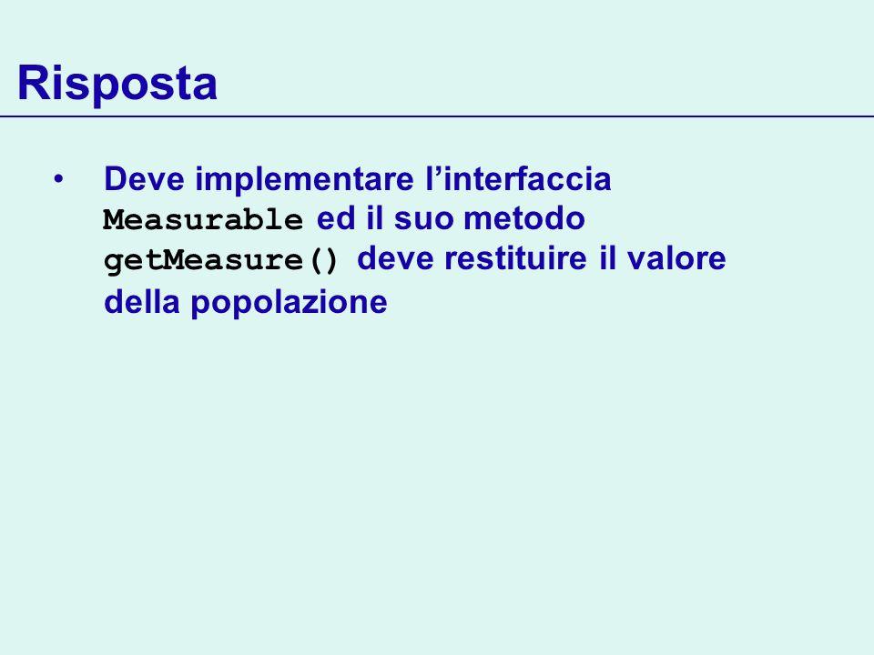 Risposta Deve implementare l'interfaccia Measurable ed il suo metodo getMeasure() deve restituire il valore della popolazione.