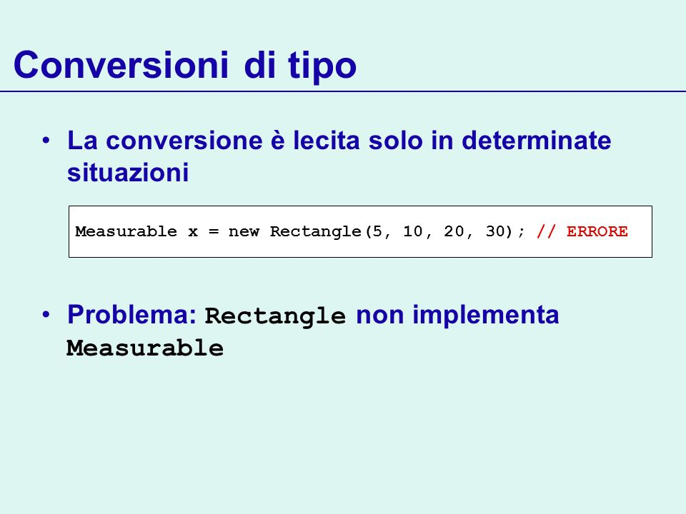 Conversioni di tipo La conversione è lecita solo in determinate situazioni. Problema: Rectangle non implementa Measurable.