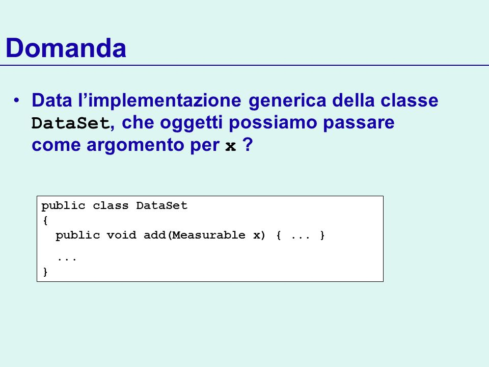 Domanda Data l'implementazione generica della classe DataSet, che oggetti possiamo passare come argomento per x