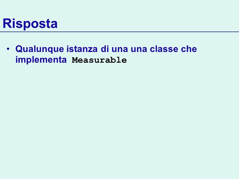 Risposta Qualunque istanza di una una classe che implementa Measurable
