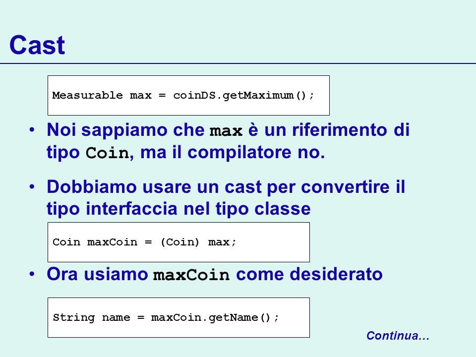 Cast Measurable max = coinDS.getMaximum(); Noi sappiamo che max è un riferimento di tipo Coin, ma il compilatore no.