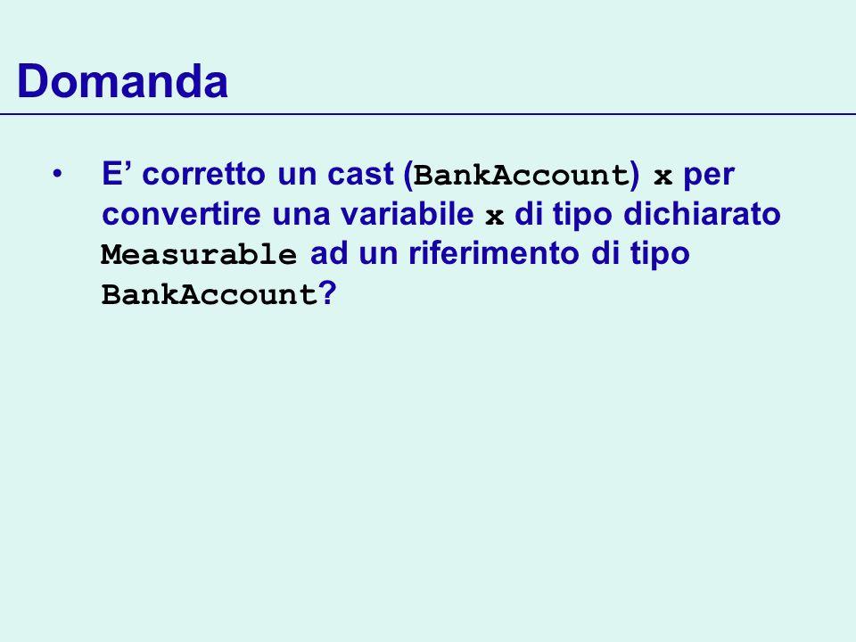Domanda E' corretto un cast (BankAccount) x per convertire una variabile x di tipo dichiarato Measurable ad un riferimento di tipo BankAccount