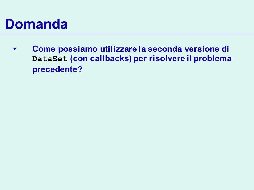 Domanda Come possiamo utilizzare la seconda versione di DataSet (con callbacks) per risolvere il problema precedente
