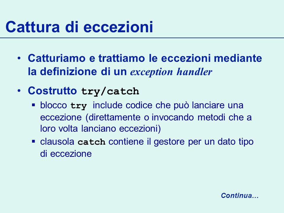 Cattura di eccezioni Catturiamo e trattiamo le eccezioni mediante la definizione di un exception handler.