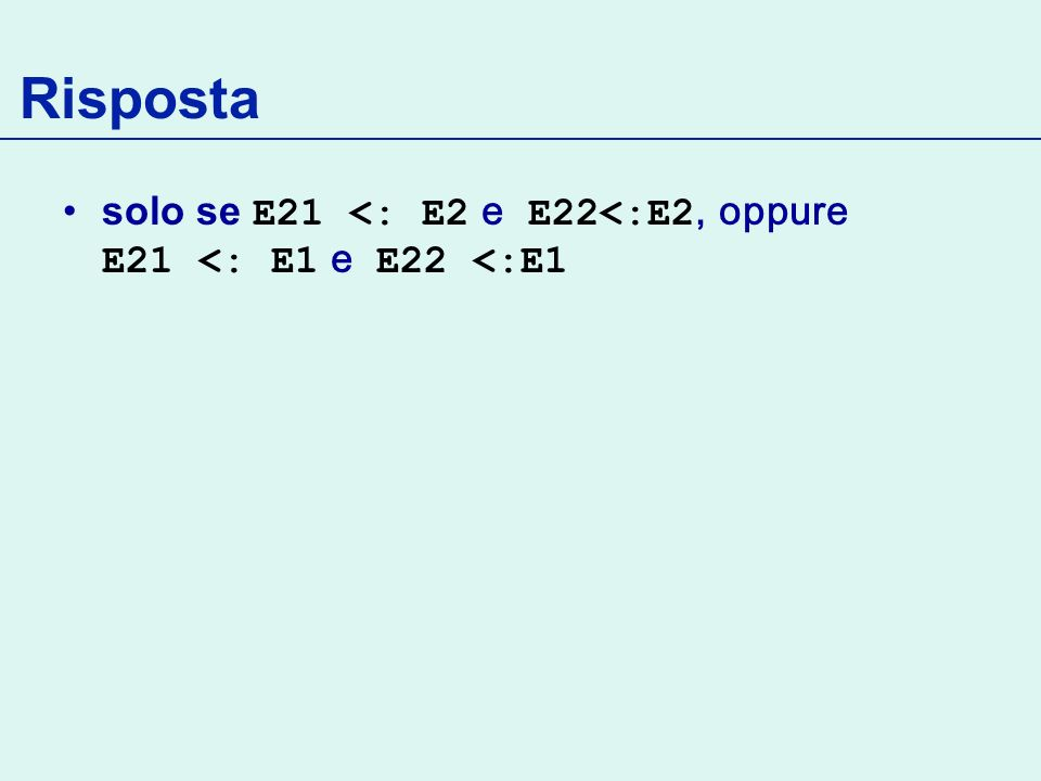 Risposta solo se E21 <: E2 e E22<:E2, oppure E21 <: E1 e E22 <:E1