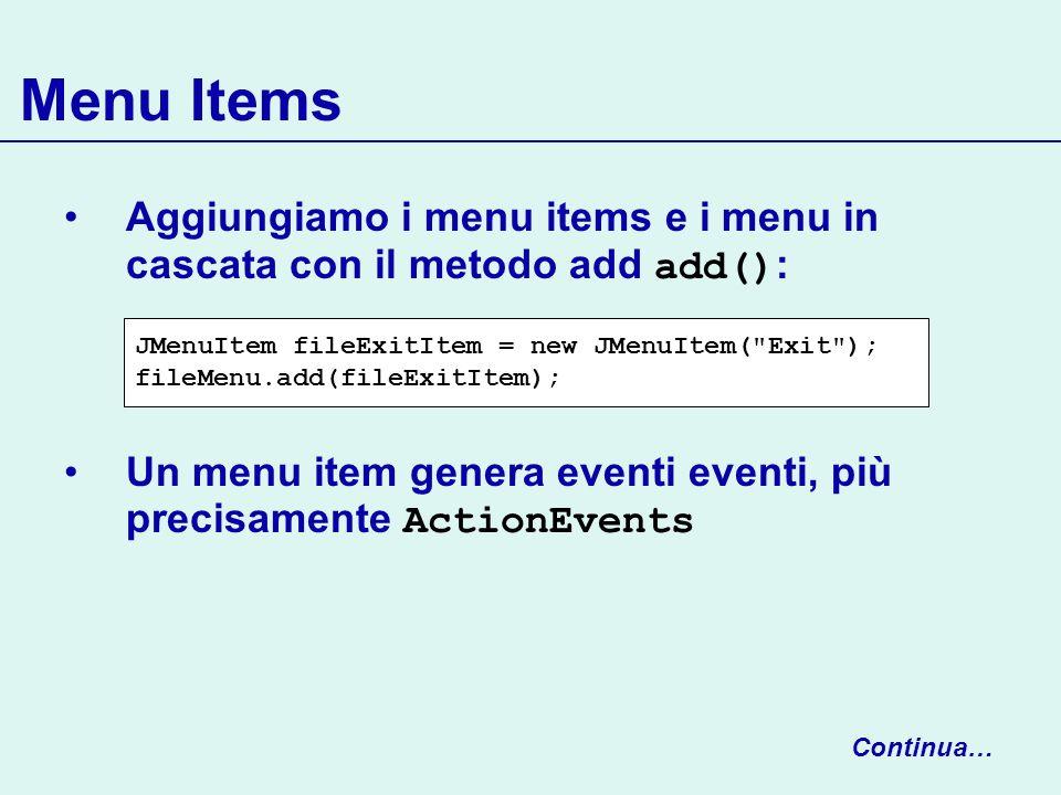 Menu Items Aggiungiamo i menu items e i menu in cascata con il metodo add add(): Un menu item genera eventi eventi, più precisamente ActionEvents.