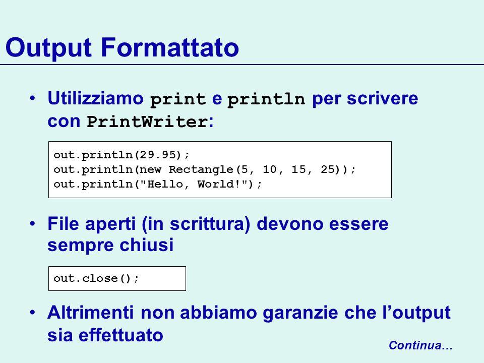 Output Formattato Utilizziamo print e println per scrivere con PrintWriter: File aperti (in scrittura) devono essere sempre chiusi.