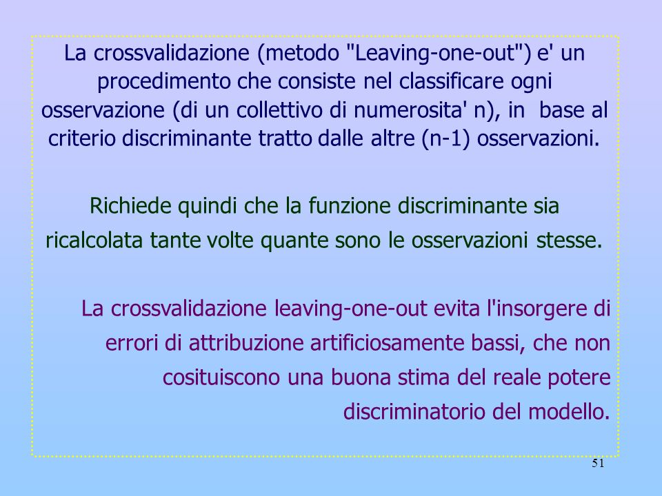 La crossvalidazione (metodo Leaving-one-out ) e un procedimento che consiste nel classificare ogni osservazione (di un collettivo di numerosita n), in base al criterio discriminante tratto dalle altre (n-1) osservazioni.