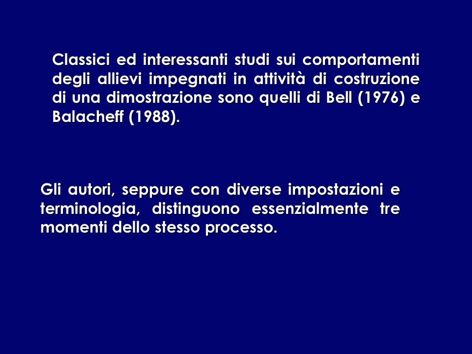 Classici ed interessanti studi sui comportamenti degli allievi impegnati in attività di costruzione di una dimostrazione sono quelli di Bell (1976) e Balacheff (1988).