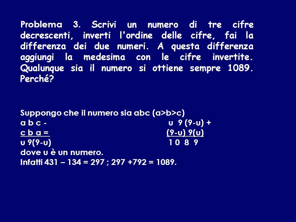 Problema 3. Scrivi un numero di tre cifre decrescenti, inverti l ordine delle cifre, fai la differenza dei due numeri. A questa differenza aggiungi la medesima con le cifre invertite. Qualunque sia il numero si ottiene sempre 1089. Perché