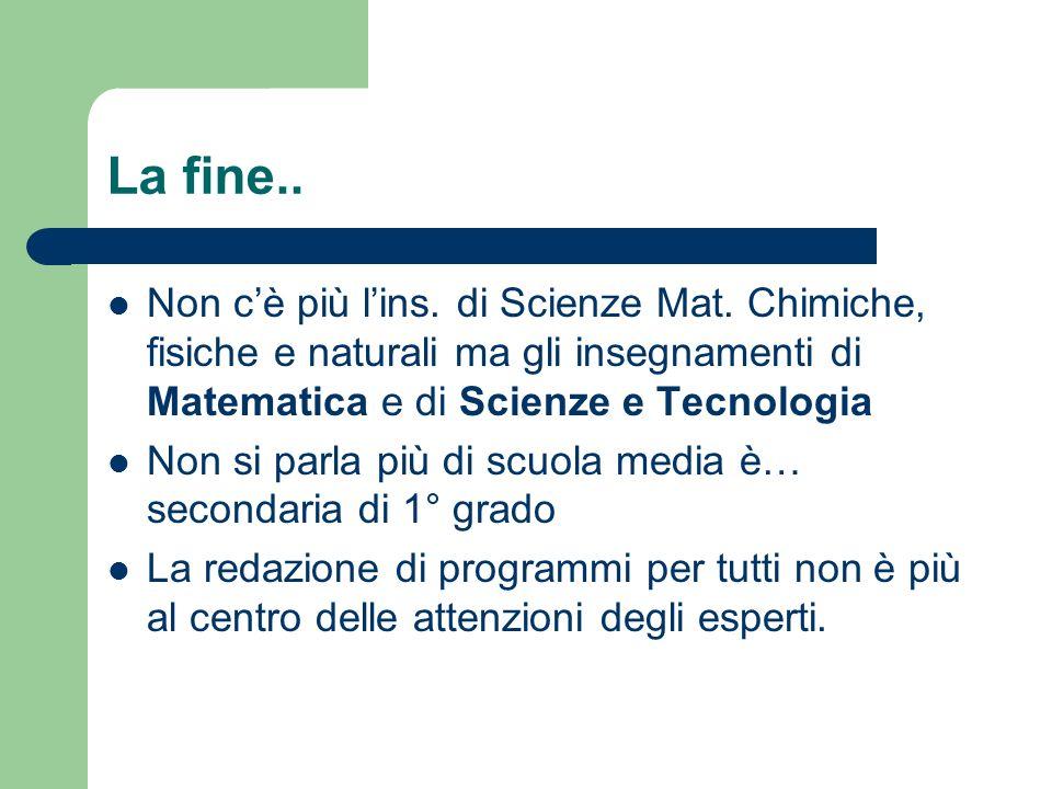 La fine.. Non c'è più l'ins. di Scienze Mat. Chimiche, fisiche e naturali ma gli insegnamenti di Matematica e di Scienze e Tecnologia.