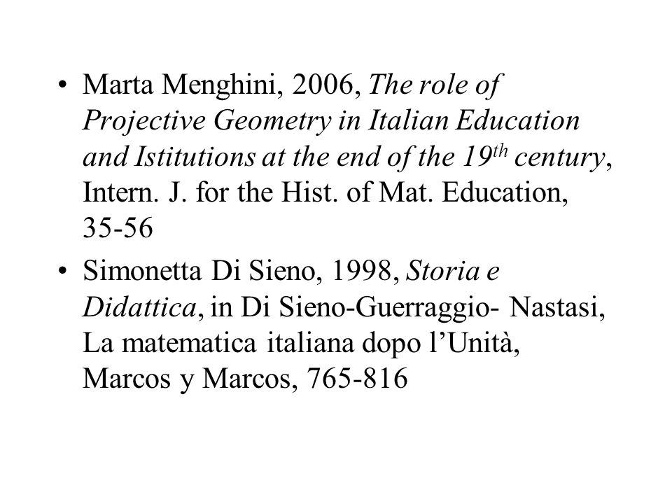 Marta Menghini, 2006, The role of Projective Geometry in Italian Education and Istitutions at the end of the 19th century, Intern. J. for the Hist. of Mat. Education, 35-56