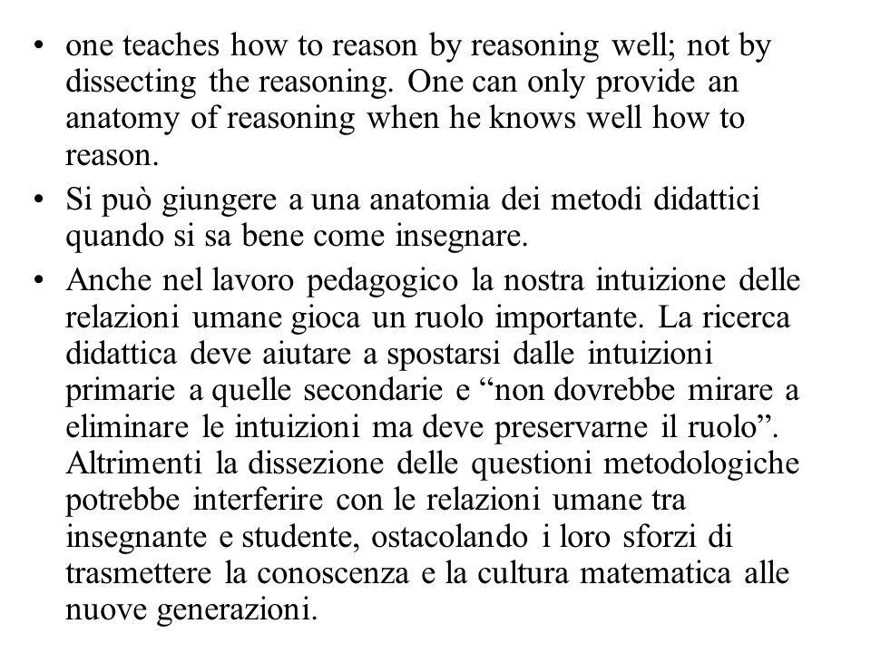 one teaches how to reason by reasoning well; not by dissecting the reasoning. One can only provide an anatomy of reasoning when he knows well how to reason.