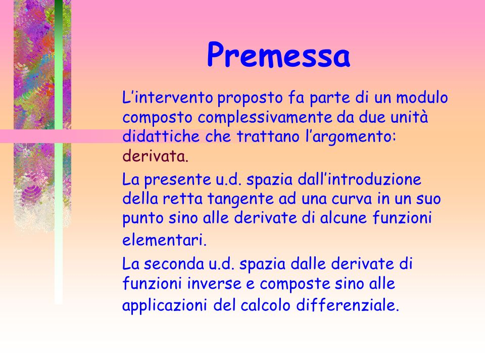 Premessa L'intervento proposto fa parte di un modulo composto complessivamente da due unità didattiche che trattano l'argomento: derivata.
