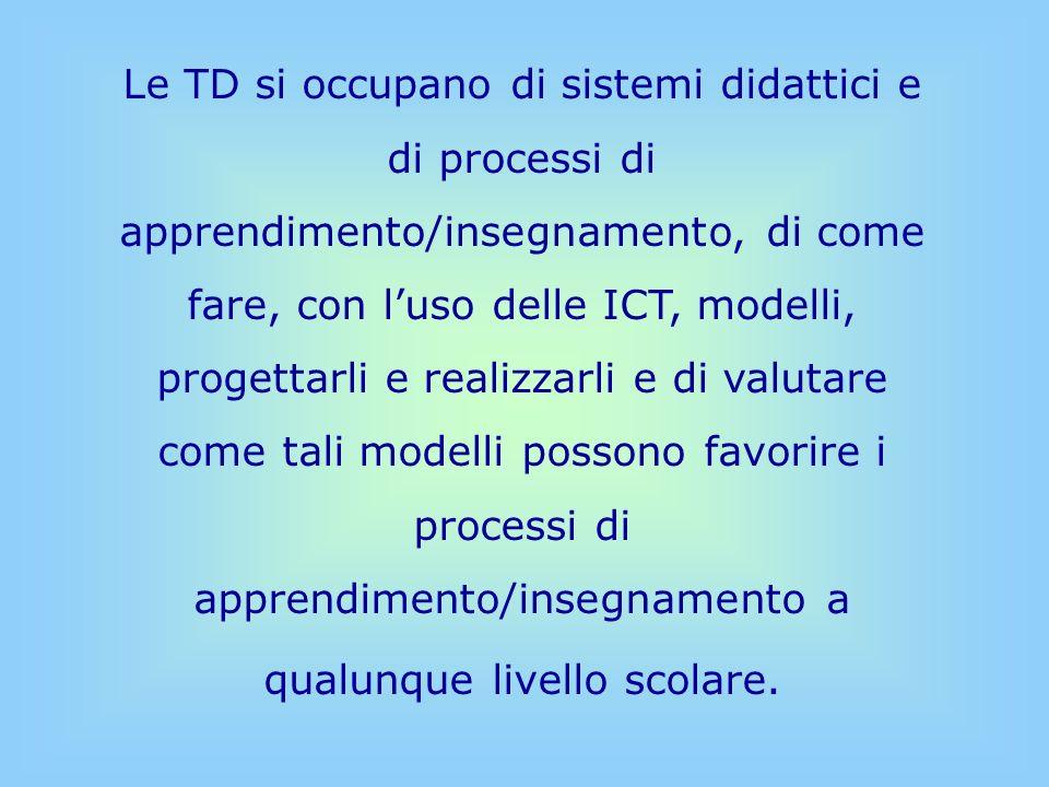 Le TD si occupano di sistemi didattici e di processi di apprendimento/insegnamento, di come fare, con l'uso delle ICT, modelli, progettarli e realizzarli e di valutare come tali modelli possono favorire i processi di apprendimento/insegnamento a qualunque livello scolare.