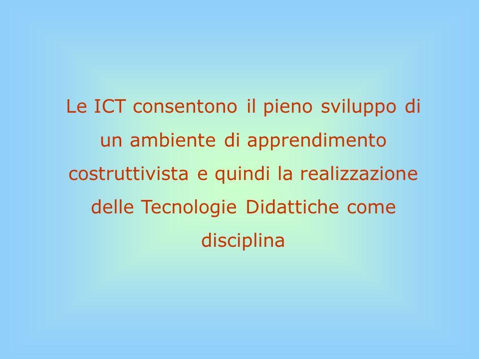 Le ICT consentono il pieno sviluppo di un ambiente di apprendimento costruttivista e quindi la realizzazione delle Tecnologie Didattiche come disciplina