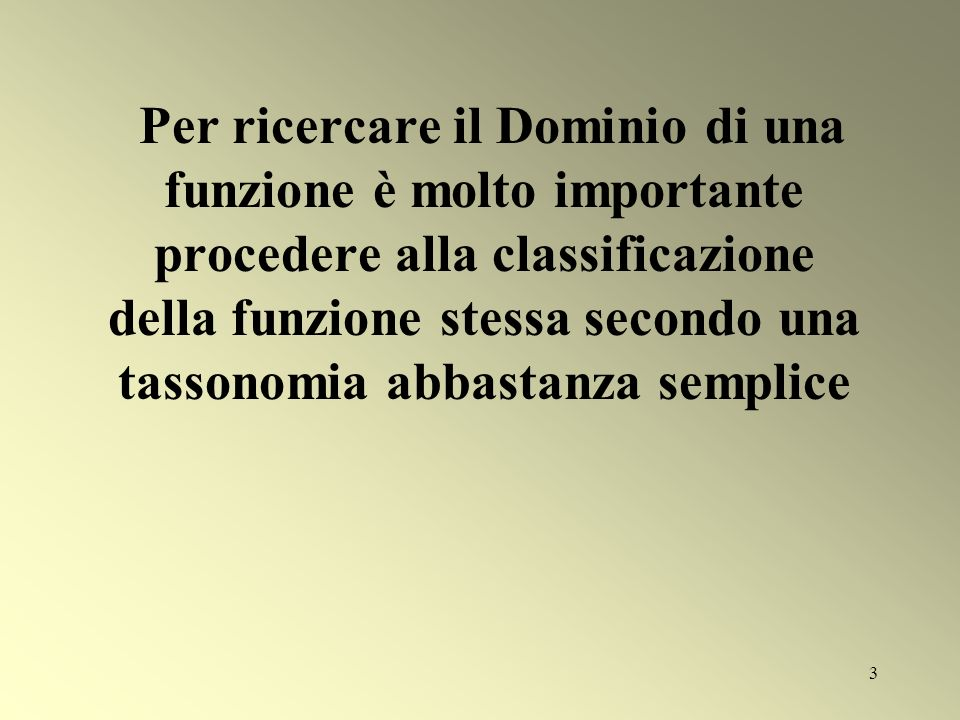 Per ricercare il Dominio di una funzione è molto importante procedere alla classificazione della funzione stessa secondo una tassonomia abbastanza semplice