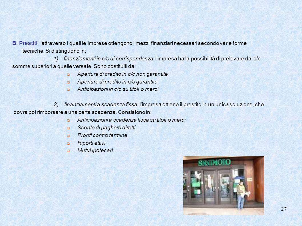 B. Prestiti: attraverso i quali le imprese ottengono i mezzi finanziari necessari secondo varie forme tecniche. Si distinguono in: