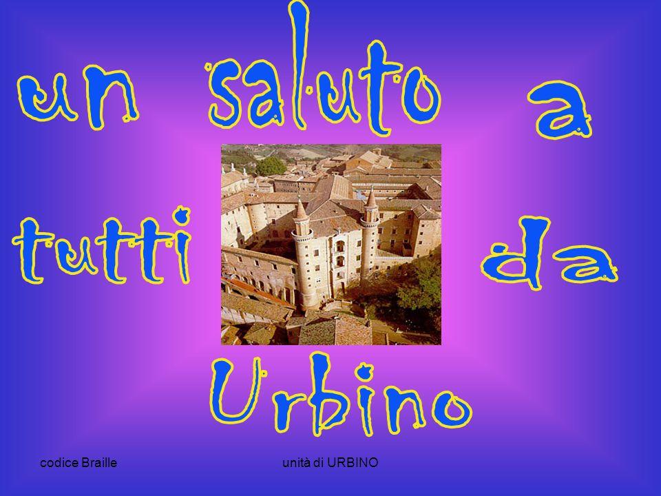 saluto un a tutti da Urbino codice Braille unità di URBINO