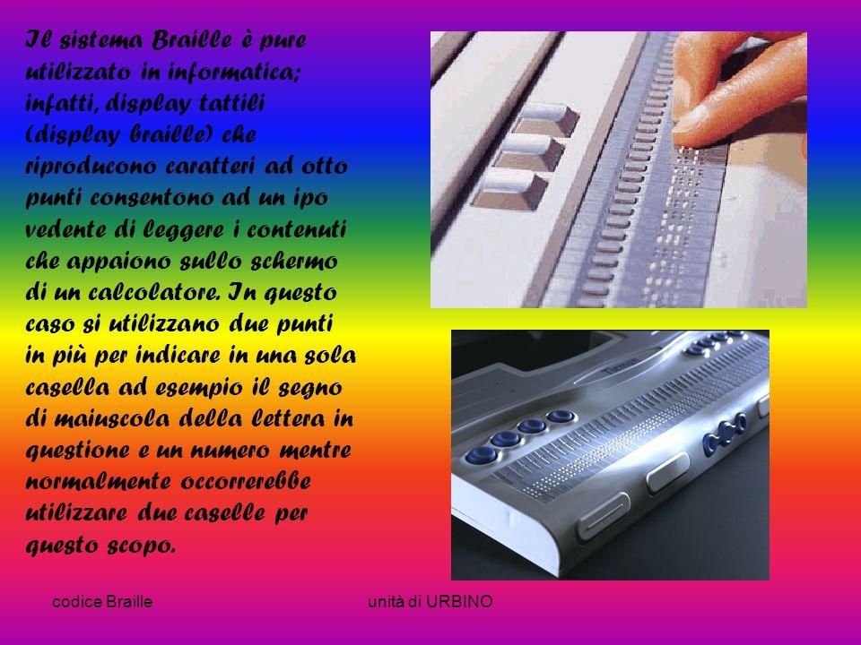 Il sistema Braille è pure utilizzato in informatica; infatti, display tattili (display braille) che riproducono caratteri ad otto punti consentono ad un ipo vedente di leggere i contenuti che appaiono sullo schermo di un calcolatore. In questo caso si utilizzano due punti in più per indicare in una sola casella ad esempio il segno di maiuscola della lettera in questione e un numero mentre normalmente occorrerebbe utilizzare due caselle per questo scopo.