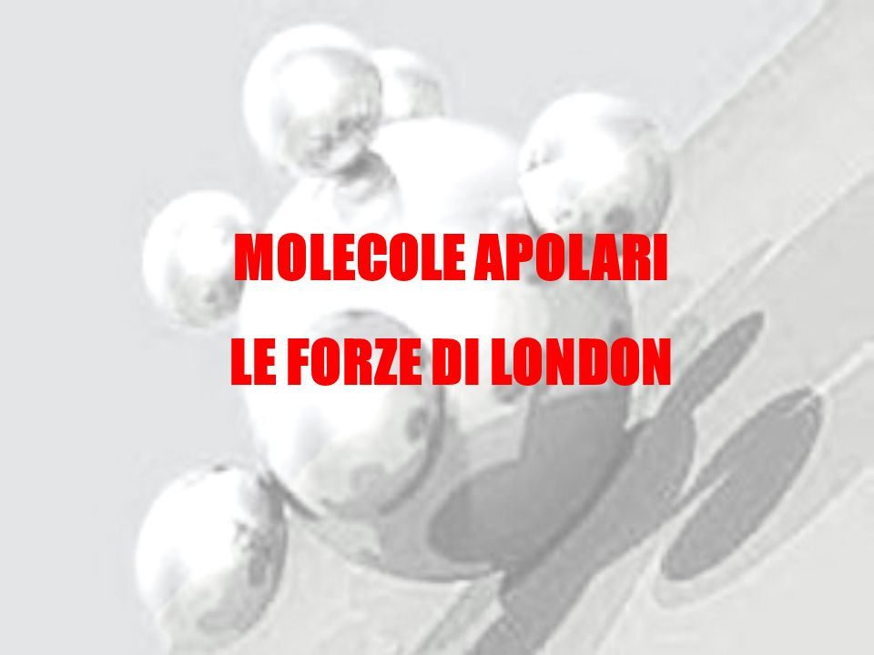 MOLECOLE APOLARI LE FORZE DI LONDON