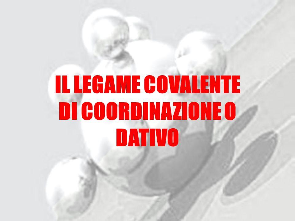 IL LEGAME COVALENTE DI COORDINAZIONE O DATIVO