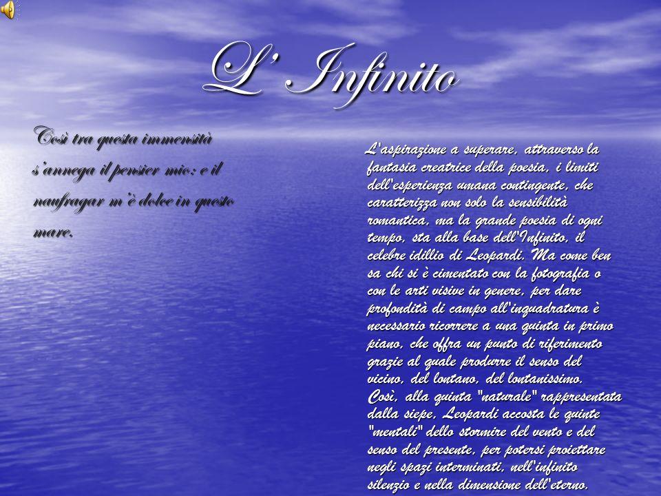 L' Infinito Così tra questa immensità s'annega il pensier mio: e il naufragar m'è dolce in questo mare.