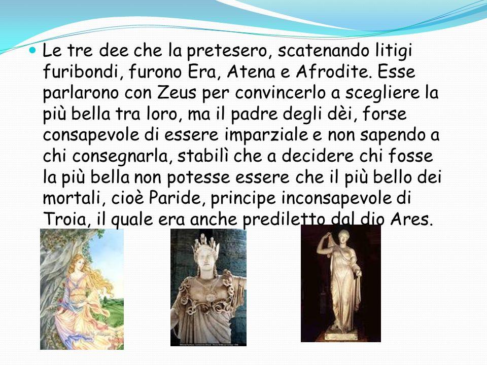 Le tre dee che la pretesero, scatenando litigi furibondi, furono Era, Atena e Afrodite.