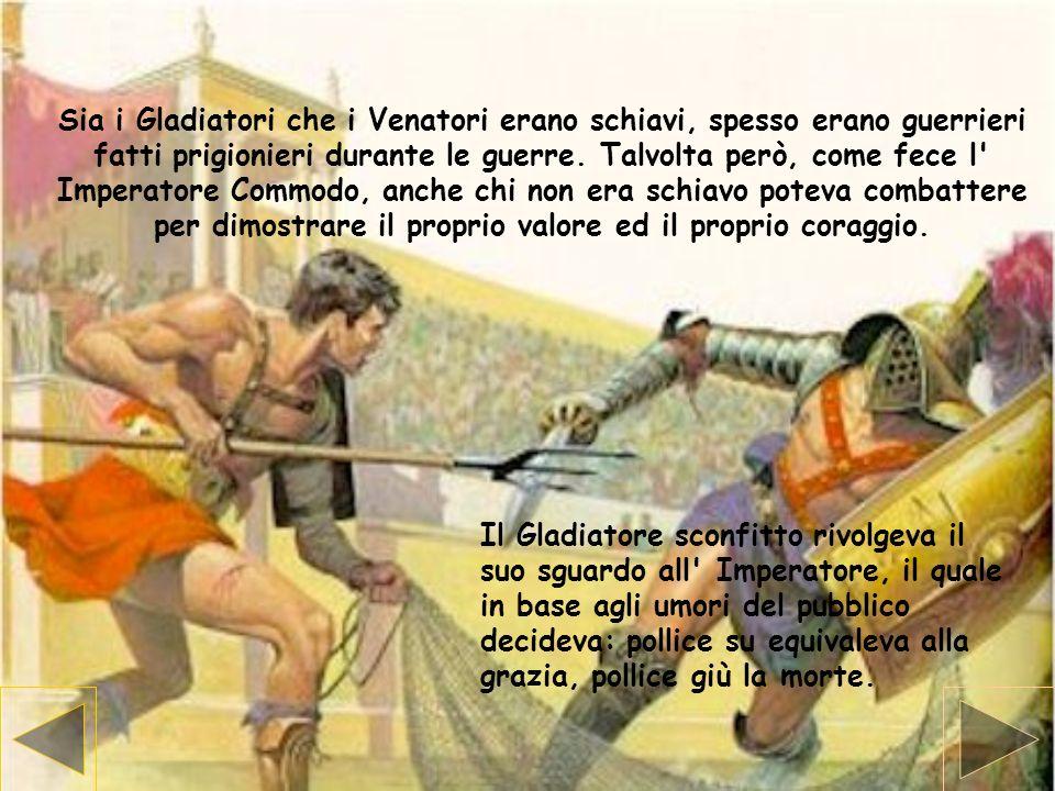 Sia i Gladiatori che i Venatori erano schiavi, spesso erano guerrieri fatti prigionieri durante le guerre. Talvolta però, come fece l Imperatore Commodo, anche chi non era schiavo poteva combattere per dimostrare il proprio valore ed il proprio coraggio.