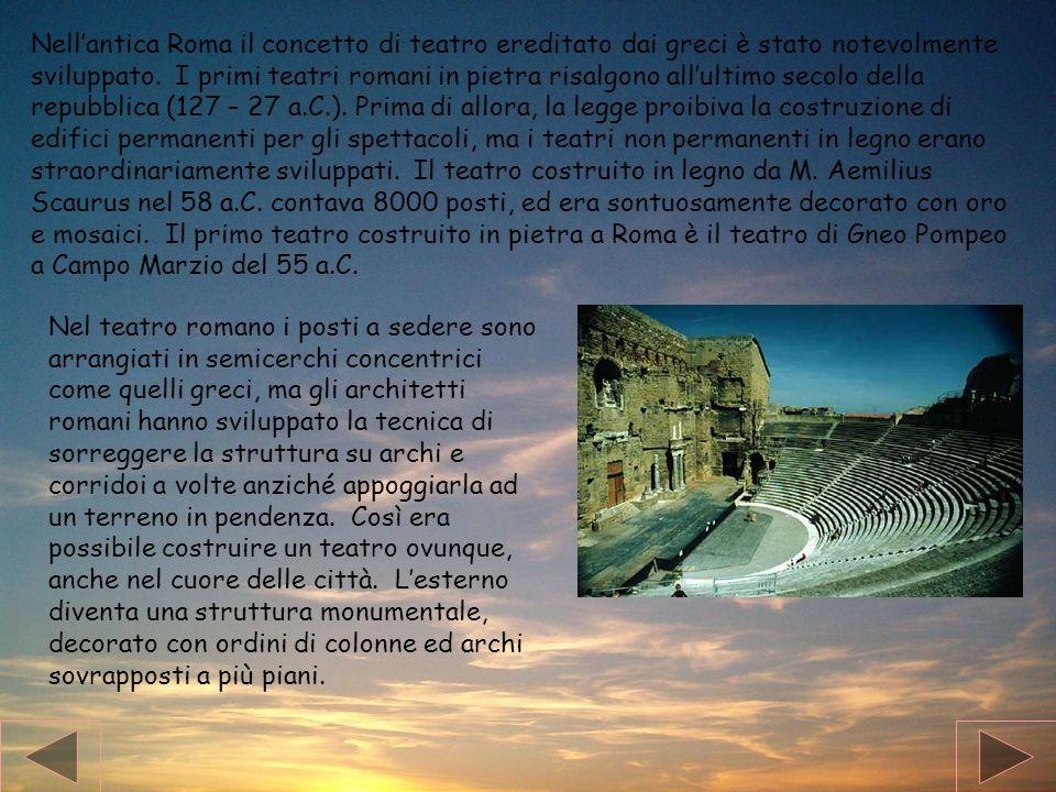 Nell'antica Roma il concetto di teatro ereditato dai greci è stato notevolmente sviluppato. I primi teatri romani in pietra risalgono all'ultimo secolo della repubblica (127 – 27 a.C.). Prima di allora, la legge proibiva la costruzione di edifici permanenti per gli spettacoli, ma i teatri non permanenti in legno erano straordinariamente sviluppati. Il teatro costruito in legno da M. Aemilius Scaurus nel 58 a.C. contava 8000 posti, ed era sontuosamente decorato con oro e mosaici. Il primo teatro costruito in pietra a Roma è il teatro di Gneo Pompeo a Campo Marzio del 55 a.C.