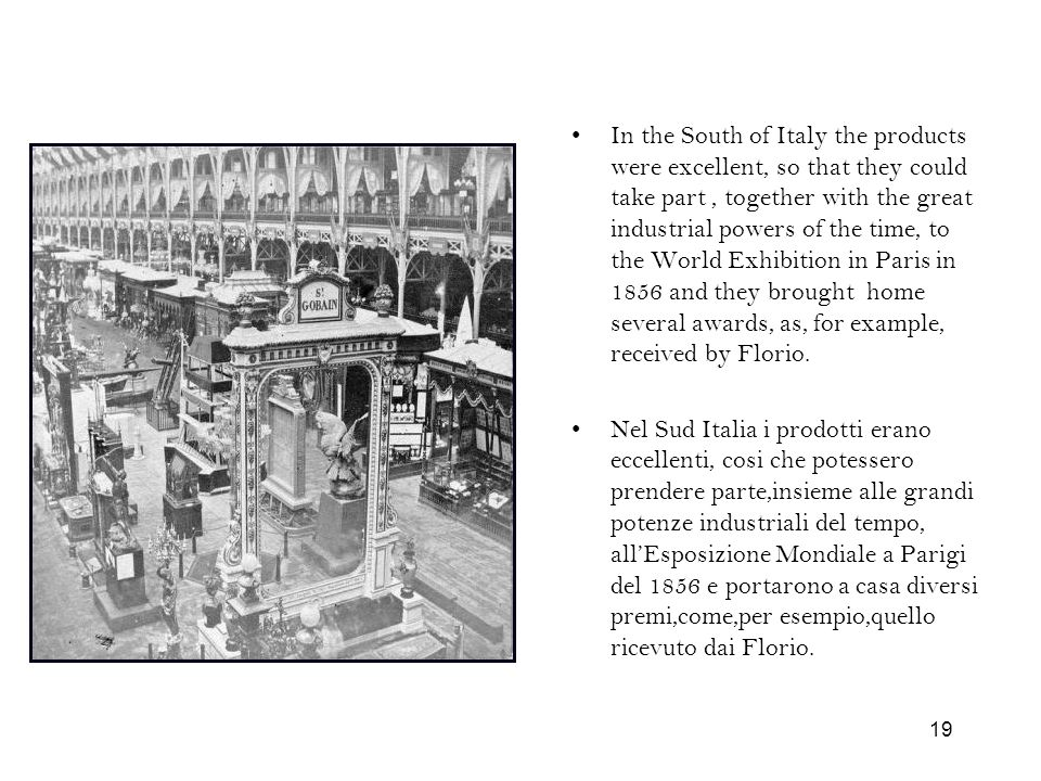 In the South of Italy the products were excellent, so that they could take part , together with the great industrial powers of the time, to the World Exhibition in Paris in 1856 and they brought home several awards, as, for example, received by Florio.