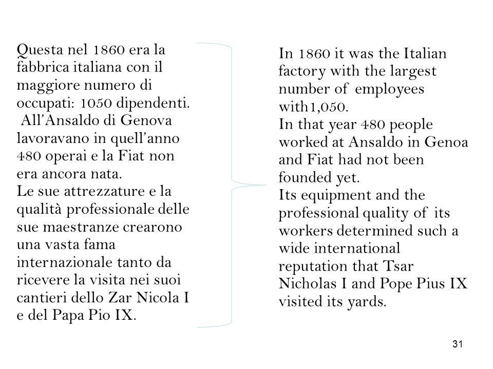 Questa nel 1860 era la fabbrica italiana con il maggiore numero di occupati: 1050 dipendenti. All'Ansaldo di Genova lavoravano in quell'anno 480 operai e la Fiat non era ancora nata. Le sue attrezzature e la qualità professionale delle sue maestranze crearono una vasta fama internazionale tanto da ricevere la visita nei suoi cantieri dello Zar Nicola I e del Papa Pio IX.