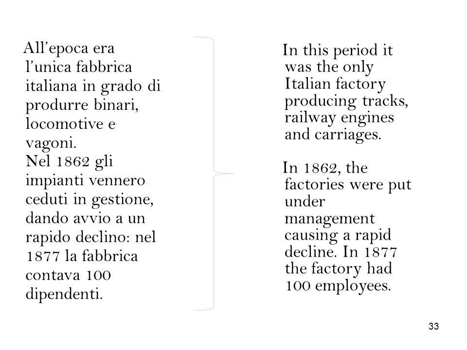All'epoca era l'unica fabbrica italiana in grado di produrre binari, locomotive e vagoni. Nel 1862 gli impianti vennero ceduti in gestione, dando avvio a un rapido declino: nel 1877 la fabbrica contava 100 dipendenti.