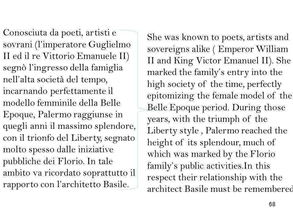 Conosciuta da poeti, artisti e sovrani (l'imperatore Guglielmo II ed il re Vittorio Emanuele II) segnò l'ingresso della famiglia nell'alta società del tempo, incarnando perfettamente il modello femminile della Belle Epoque, Palermo raggiunse in quegli anni il massimo splendore, con il trionfo del Liberty, segnato molto spesso dalle iniziative pubbliche dei Florio. In tale ambito va ricordato soprattutto il rapporto con l'architetto Basile.