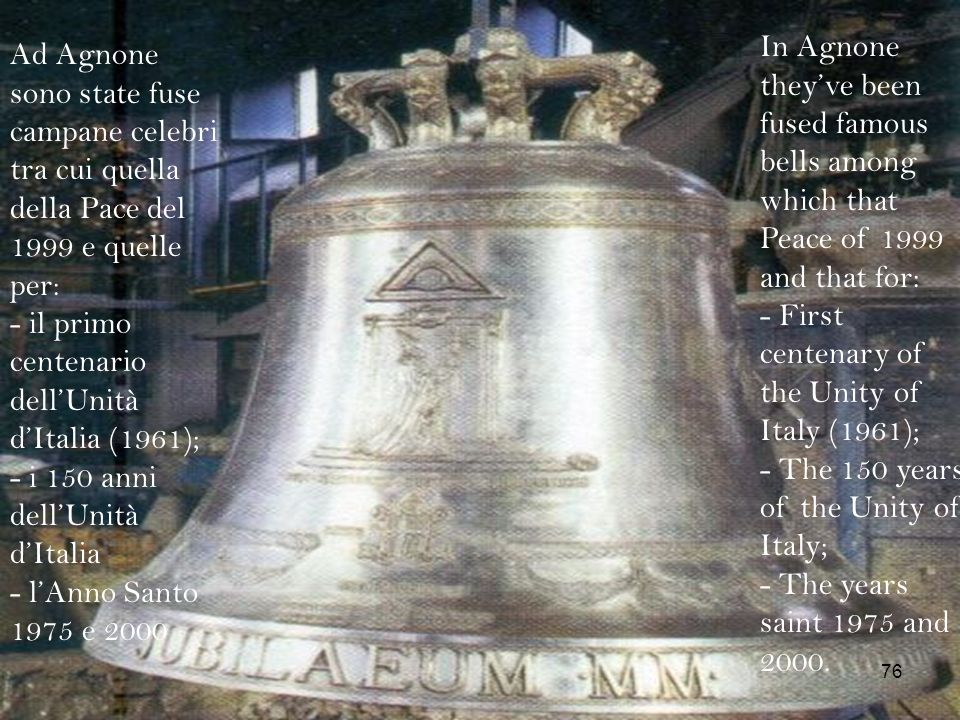 In Agnone they've been fused famous bells among which that Peace of 1999 and that for: - First centenary of the Unity of Italy (1961); - The 150 years of the Unity of Italy; - The years saint 1975 and 2000.