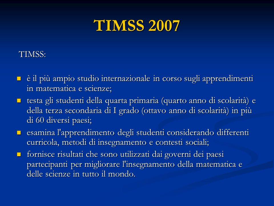 TIMSS 2007 TIMSS: è il più ampio studio internazionale in corso sugli apprendimenti in matematica e scienze;