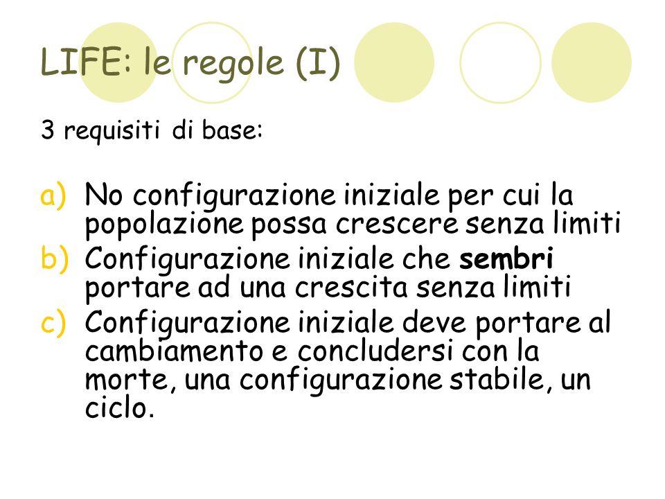 LIFE: le regole (I) 3 requisiti di base: No configurazione iniziale per cui la popolazione possa crescere senza limiti.