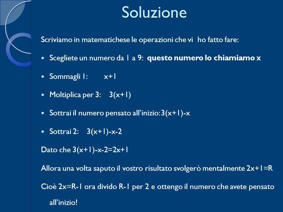 Soluzione Scriviamo in matematichese le operazioni che vi ho fatto fare: Scegliete un numero da 1 a 9: questo numero lo chiamiamo x.