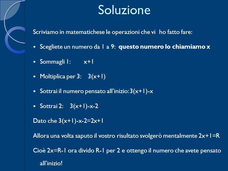 SoluzioneScriviamo in matematichese le operazioni che vi ho fatto fare: Scegliete un numero da 1 a 9: questo numero lo chiamiamo x.